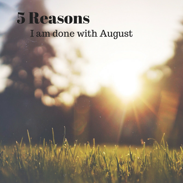 5 Reasons I'm Done With August